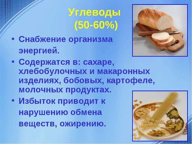 Углеводы (50-60%) Снабжение организма энергией. Содержатся в: сахаре, хлебобу...