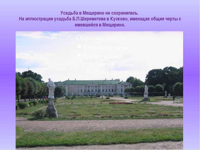 Усадьба в Мещерино не сохранилась. На иллюстрации усадьба Б.П.Шереметева в Ку...