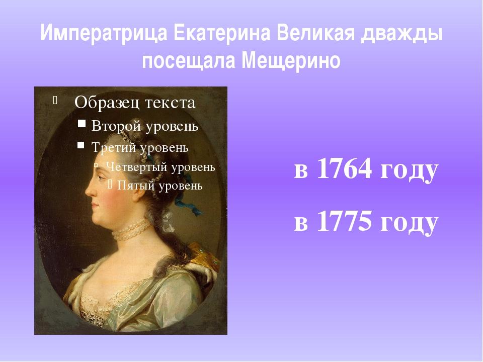 Императрица Екатерина Великая дважды посещала Мещерино в 1764 году в 1775 году