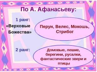По А. Афанасьеву: 1 ранг: «Верховые Божества» 2 ранг: Перун, Велес, Мокош