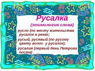 Русалка (этимология слова) - русло (по месту жительства русалок в реках; - ру