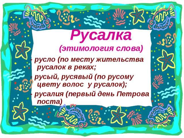 Русалка (этимология слова) - русло (по месту жительства русалок в реках; - ру...