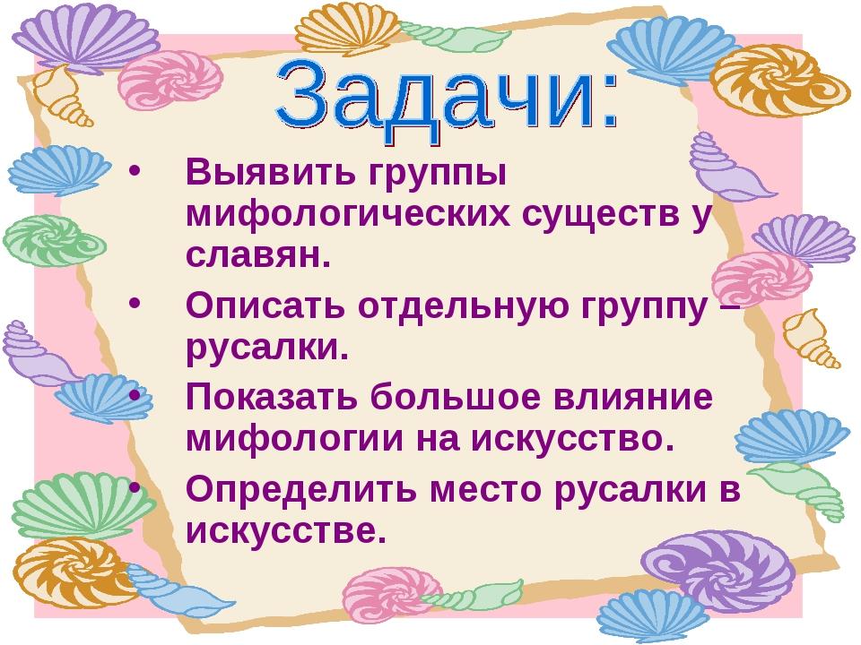 Выявить группы мифологических существ у славян. Описать отдельную группу – ру...