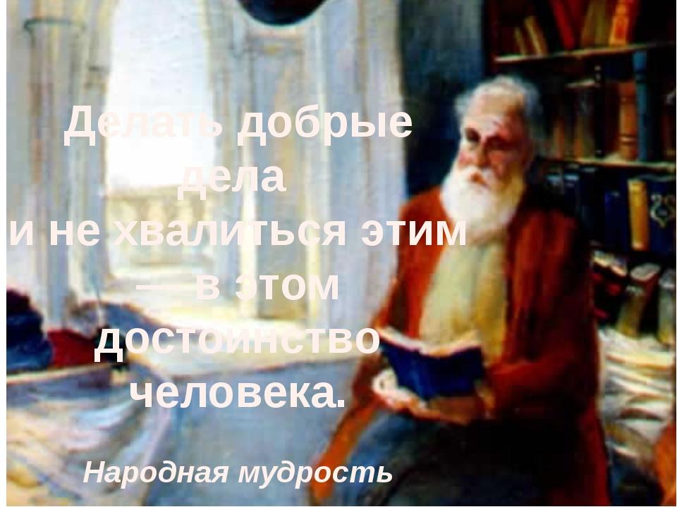 Делать добрые дела и не хвалиться этим — в этом достоинство человека. Народна...