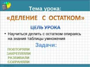 Тема урока: Научиться делить с остатком опираясь на знания таблицы умножения