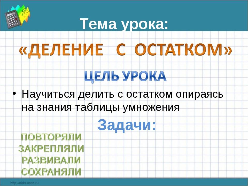 Тема урока: Научиться делить с остатком опираясь на знания таблицы умножения...