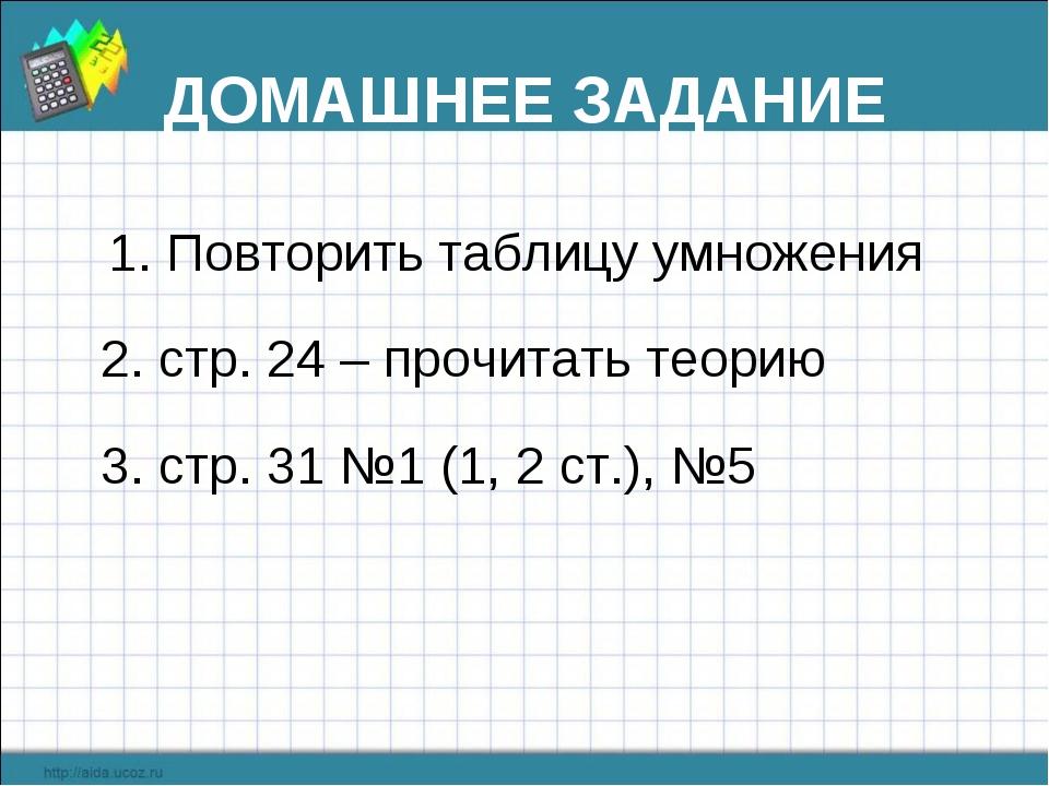 ДОМАШНЕЕ ЗАДАНИЕ 1. Повторить таблицу умножения 2. стр. 24 – прочитать теорию...