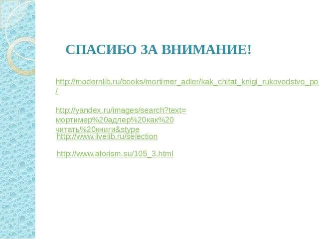 СПАСИБО ЗА ВНИМАНИЕ! http://modernlib.ru/books/mortimer_adler/kak_chitat_knig...