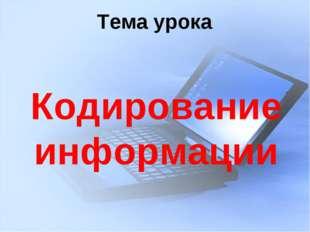 Тема урока Кодирование информации
