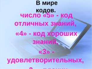 В мире кодов. число «5» - код отличных знаний, «4» - код хороших знаний, «3»