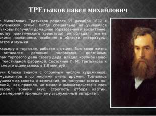 ТРЕтьяков павел михайлович Павел Михайлович Третьяков родился 15 декабря 1832