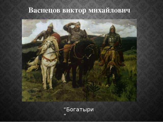 "Васнецов виктор михайлович ""Богатыри"""