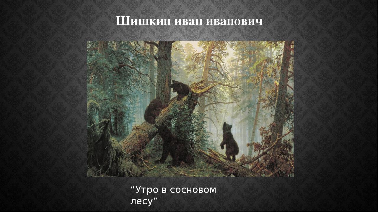 """Шишкин иван иванович """"Утро в сосновом лесу"""""""