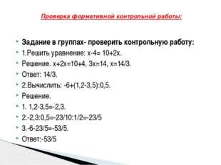 Задание в группах- проверить контрольную работу: 1.Решить уравнение: х-4= 10+