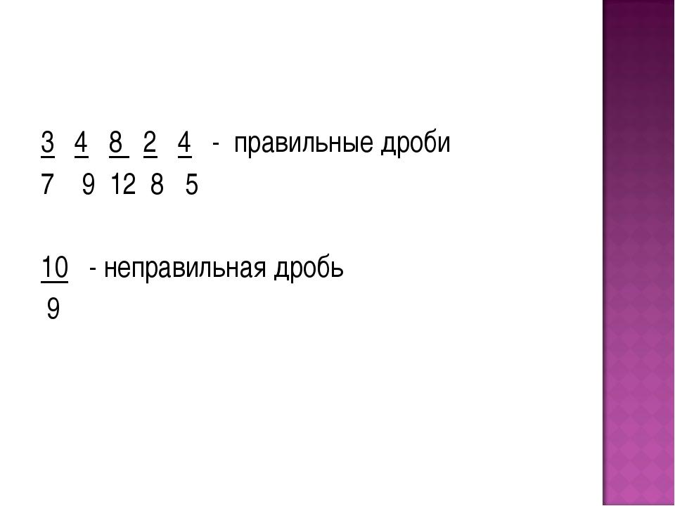 3 4 8 2 4 - правильные дроби 7 9 12 8 5 10 - неправильная дробь 9