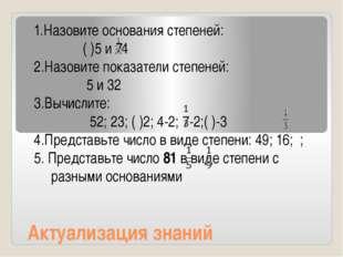 Актуализация знаний 1.Назовите основания степеней: ( )5 и 74 2.Назовите показ