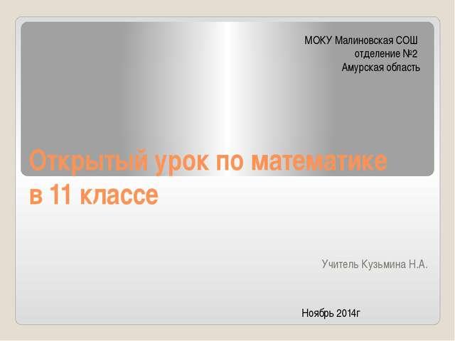 Открытый урок по математике в 11 классе Учитель Кузьмина Н.А. МОКУ Малиновска...