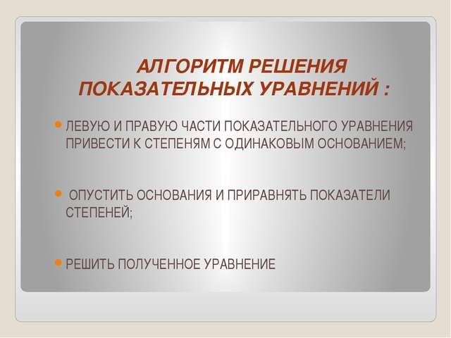 АЛГОРИТМ РЕШЕНИЯ ПОКАЗАТЕЛЬНЫХ УРАВНЕНИЙ : ЛЕВУЮ И ПРАВУЮ ЧАСТИ ПОКАЗАТЕЛЬНО...