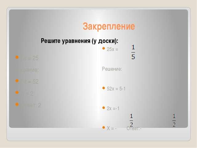 Закрепление Решите уравнения (у доски): 5х = 25 Решение: 5х = 52 Х = 2 Ответ:...