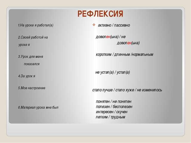 РЕФЛЕКСИЯ 1.На уроке я работал(а) 2.Своей работой на уроке я 3.Урок для меня...