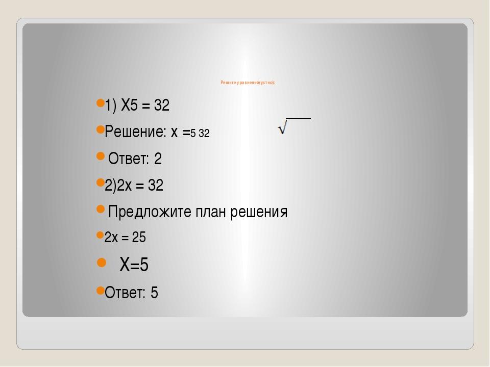 Решите уравнения(устно): 1) Х5 = 32 Решение: х =5 32 Ответ: 2 2)2х = 32 Пред...