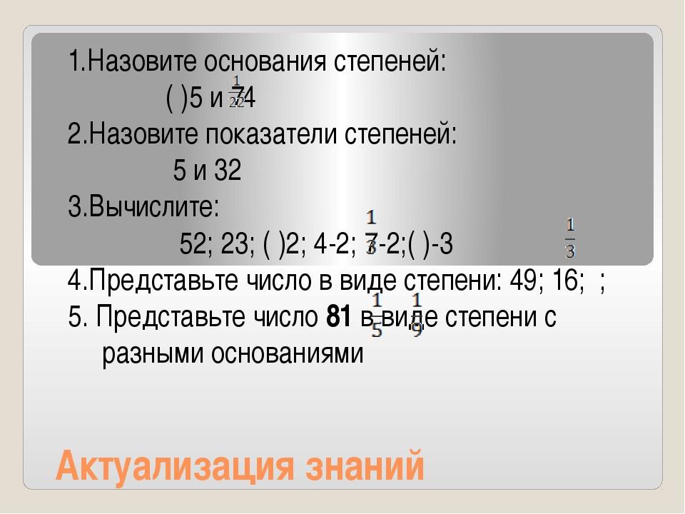 Актуализация знаний 1.Назовите основания степеней: ( )5 и 74 2.Назовите показ...