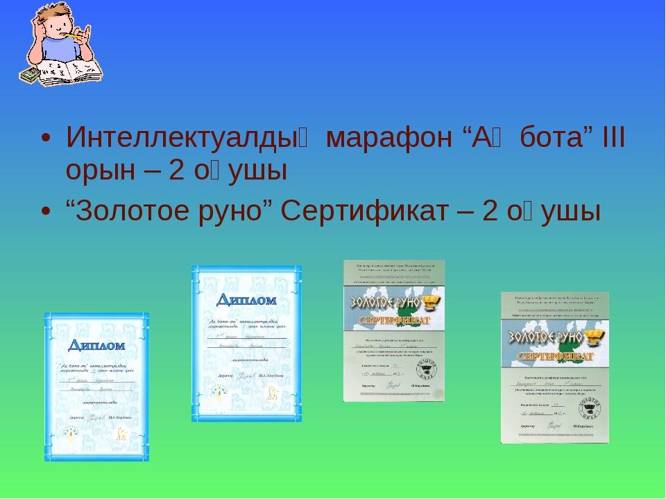 """Интеллектуалдық марафон """"Ақ бота"""" ІІІ орын – 2 оқушы """"Золотое руно"""" Сертифика..."""