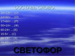 СВЕТОФОР СОСТАВЬ СЛОВО. 30+13= …(О) 24+50= …(О) 17+60= …(Р) 55+18= …(Ф) 60-24