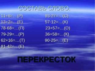 ПЕРЕКРЕСТОК СОСТАВЬ СЛОВО. 11+8=…(Р) 93-27=…(С) 13+2=…(Е) 57-12=…(К) 78-68=…(