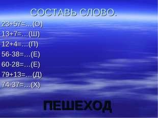 ПЕШЕХОД СОСТАВЬ СЛОВО. 23+57=…(О) 13+7=…(Ш) 12+4=…(П) 56-38=…(Е) 60-28=…(Е) 7
