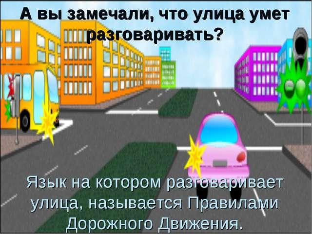 Язык на котором разговаривает улица, называется Правилами Дорожного Движения....