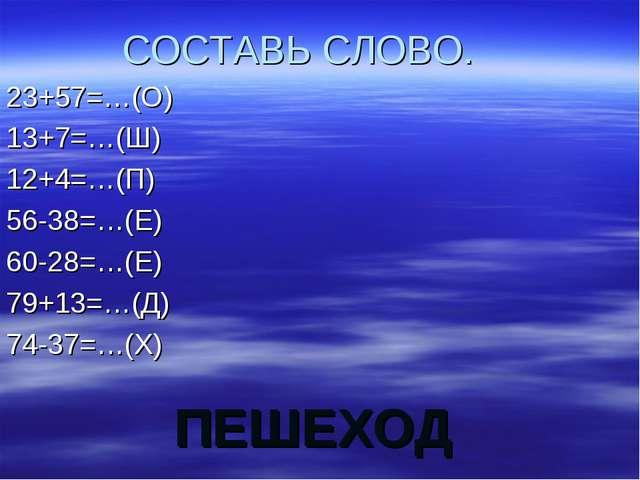 ПЕШЕХОД СОСТАВЬ СЛОВО. 23+57=…(О) 13+7=…(Ш) 12+4=…(П) 56-38=…(Е) 60-28=…(Е) 7...