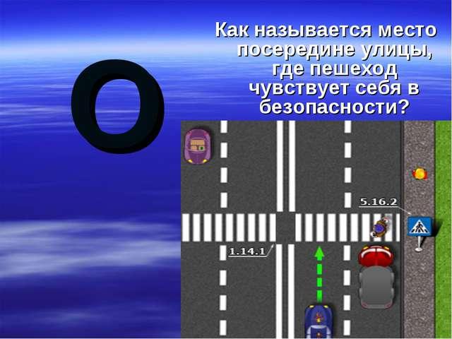 О Как называется место посередине улицы, где пешеход чувствует себя в безопас...