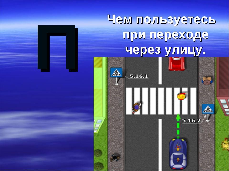 П Чем пользуетесь при переходе через улицу.