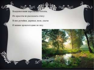 Владенья наши царственно-богаты, Их красоты не рассказать стиху: В них ручейк