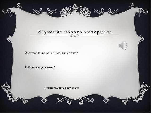 Изучение нового материала. Знаете ли вы, что-то об этой песне? -Кто автор сти...