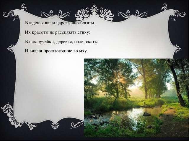 Владенья наши царственно-богаты, Их красоты не рассказать стиху: В них ручейк...