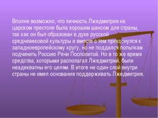 Вполне возможно, что личность Лжедмитрия на царском престоле была хорошим шан