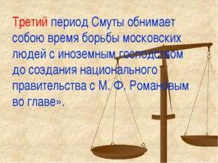 Третий период Смуты обнимает собою время борьбы московских людей с иноземным