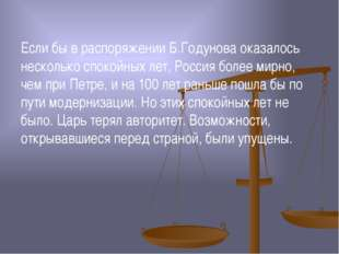 Если бы в распоряжении Б.Годунова оказалось несколько спокойных лет, Россия б