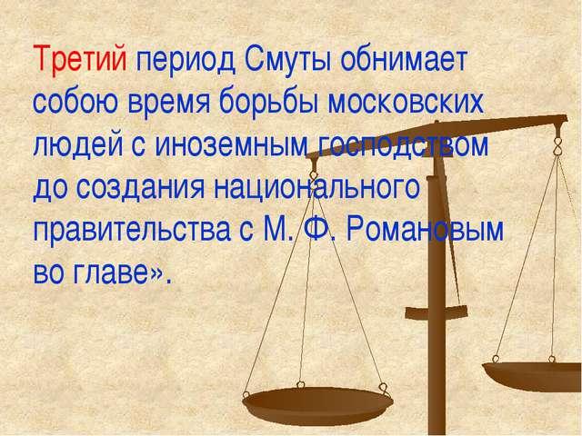 Третий период Смуты обнимает собою время борьбы московских людей с иноземным...