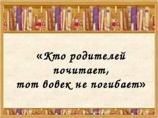 «Кто родителей почитает, тот вовек не погибает»