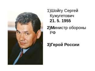 ШойгуСергей Кужугетович 21. 5. 1955 Министр обороны РФ Герой России