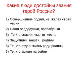Какие люди достойны звания герой России? Совершившие подвиг, не жалея своей ж