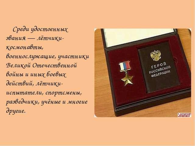 Среди удостоенных звания— лётчики-космонавты, военнослужащие, участники Вел...