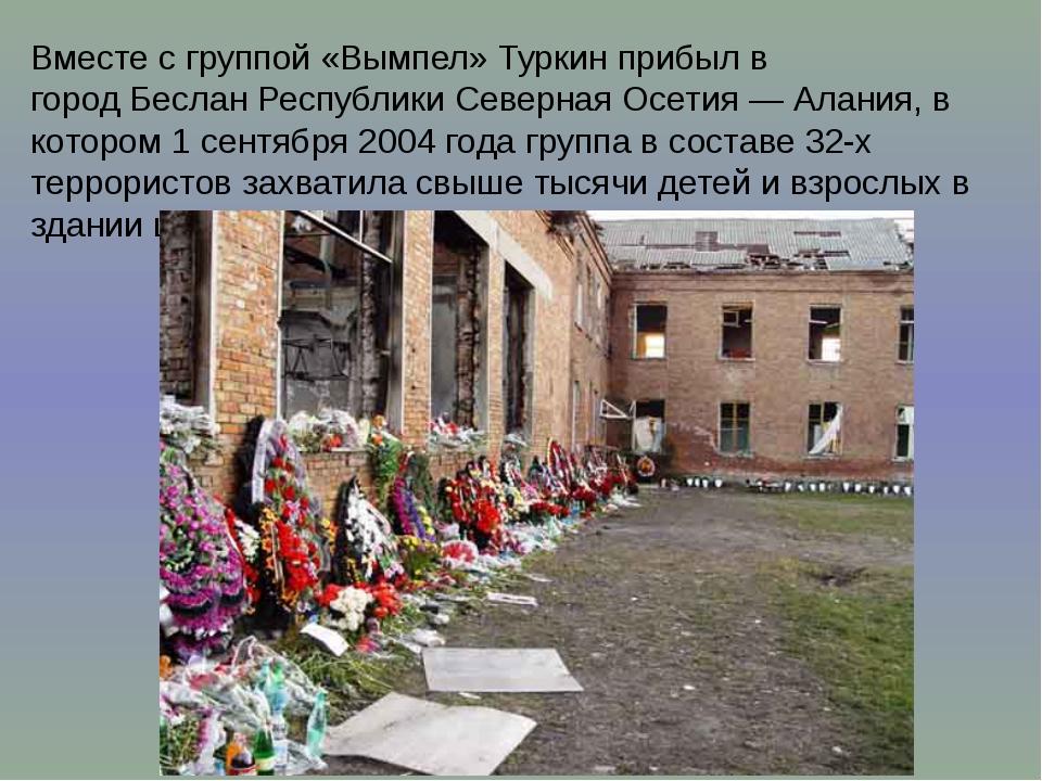 Вместе с группой«Вымпел»Туркин прибыл в городБесланРеспублики Северная Ос...