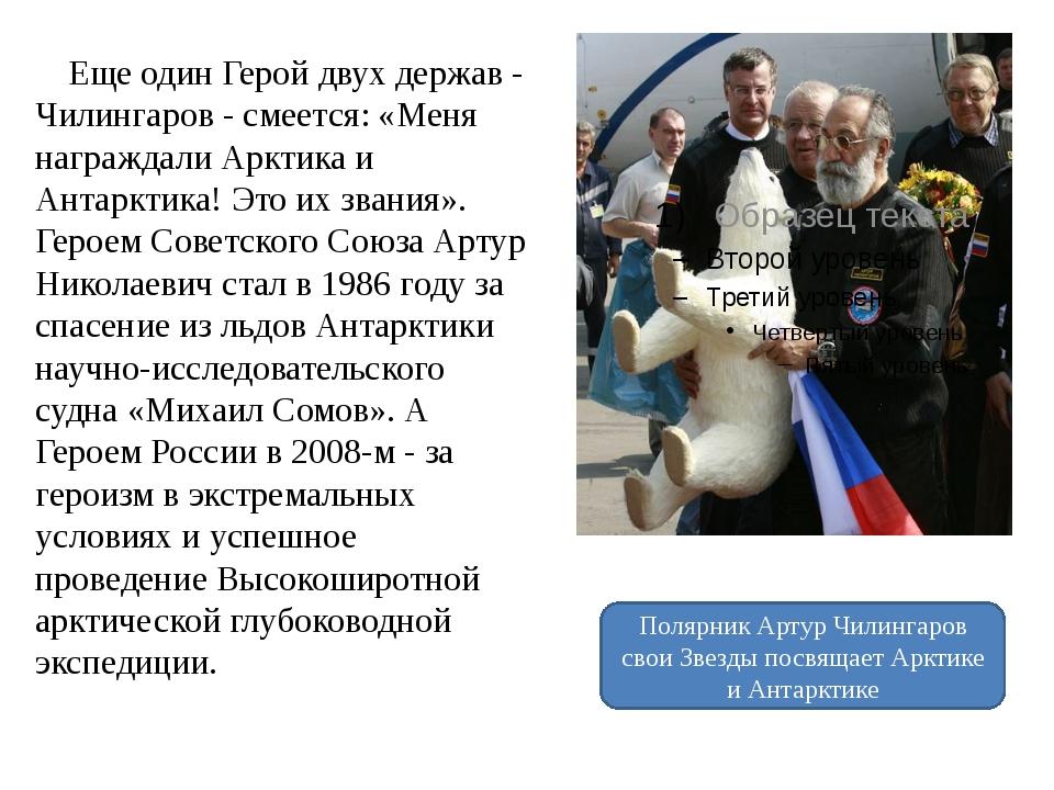 Еще один Герой двух держав - Чилингаров - смеется: «Меня награждали Арктика...
