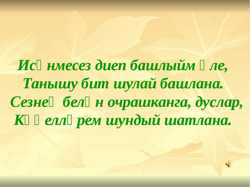 Исәнмесез диеп башлыйм әле, Танышу бит шулай башлана. Сезнең белән очрашканга...