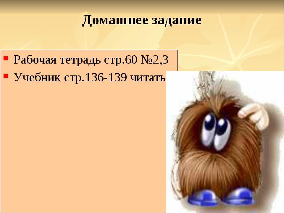 Домашнее задание Рабочая тетрадь стр.60 №2,3 Учебник стр.136-139 читать