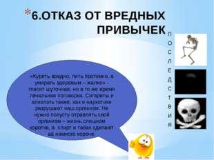 6.ОТКАЗ ОТ ВРЕДНЫХ ПРИВЫЧЕК «Курить вредно, пить противно, а умирать здоровым